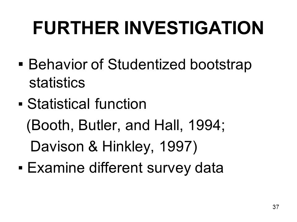 37 FURTHER INVESTIGATION Behavior of Studentized bootstrap statistics Statistical function (Booth, Butler, and Hall, 1994; Davison & Hinkley, 1997) Examine different survey data