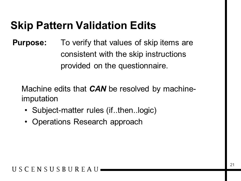 21 Skip Pattern Validation Edits Purpose:To verify that values of skip items are consistent with the skip instructions provided on the questionnaire.