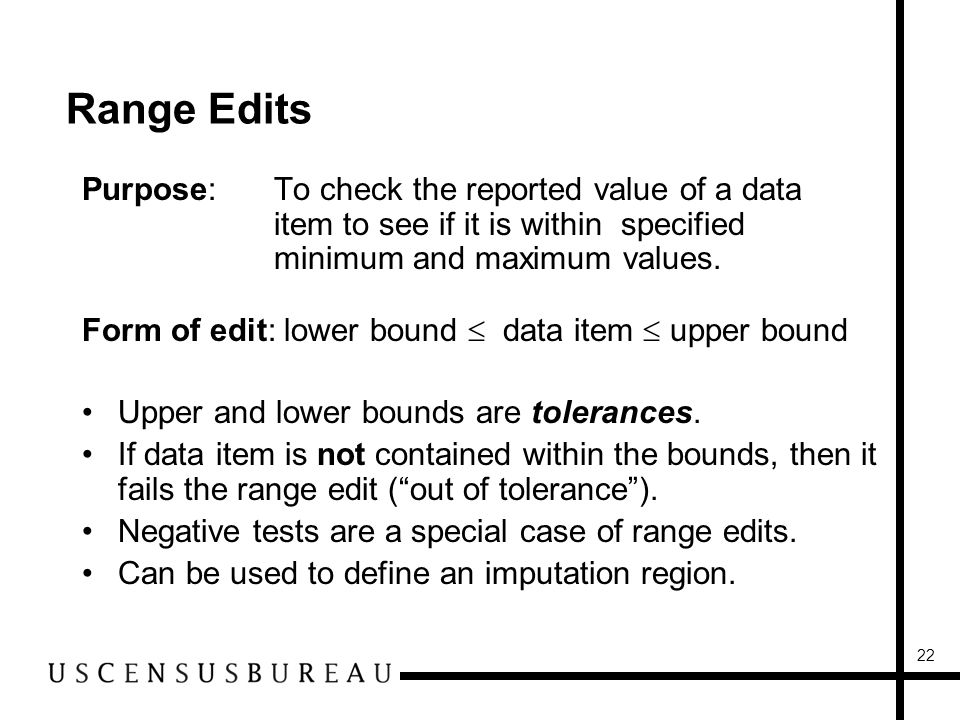 22 Range Edits Purpose:To check the reported value of a data item to see if it is within specified minimum and maximum values.