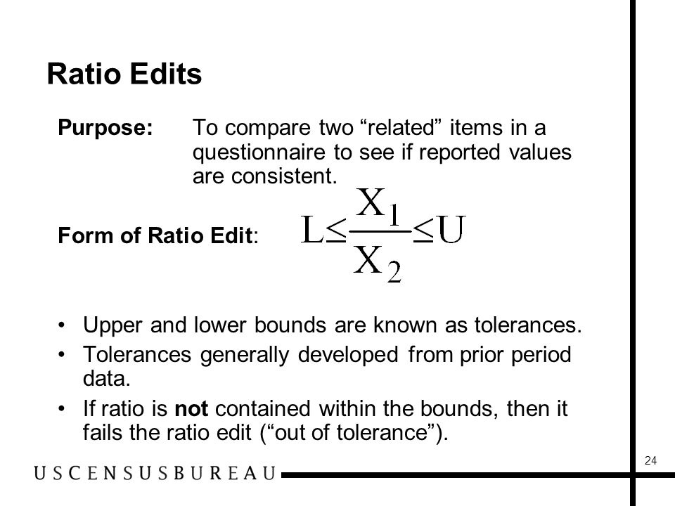24 Ratio Edits Purpose:To compare two related items in a questionnaire to see if reported values are consistent.