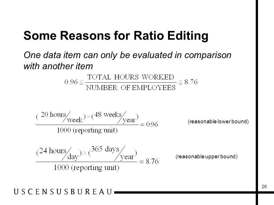 26 Some Reasons for Ratio Editing One data item can only be evaluated in comparison with another item (reasonable lower bound) (reasonable upper bound)