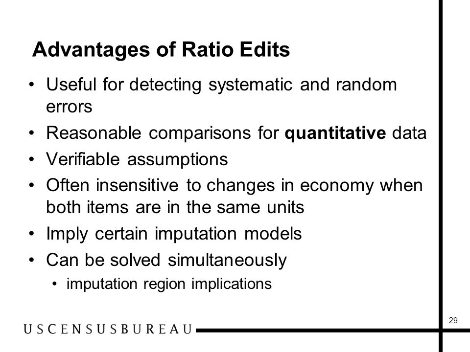 29 Advantages of Ratio Edits Useful for detecting systematic and random errors Reasonable comparisons for quantitative data Verifiable assumptions Often insensitive to changes in economy when both items are in the same units Imply certain imputation models Can be solved simultaneously imputation region implications