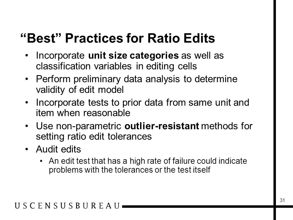 31 Best Practices for Ratio Edits Incorporate unit size categories as well as classification variables in editing cells Perform preliminary data analysis to determine validity of edit model Incorporate tests to prior data from same unit and item when reasonable Use non-parametric outlier-resistant methods for setting ratio edit tolerances Audit edits An edit test that has a high rate of failure could indicate problems with the tolerances or the test itself