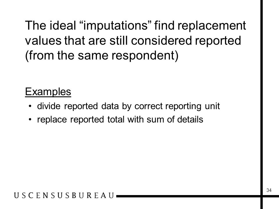 34 The ideal imputations find replacement values that are still considered reported (from the same respondent) Examples divide reported data by correct reporting unit replace reported total with sum of details