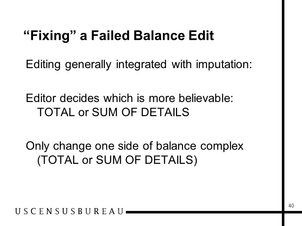 40 Fixing a Failed Balance Edit Editing generally integrated with imputation: Editor decides which is more believable: TOTAL or SUM OF DETAILS Only change one side of balance complex (TOTAL or SUM OF DETAILS)