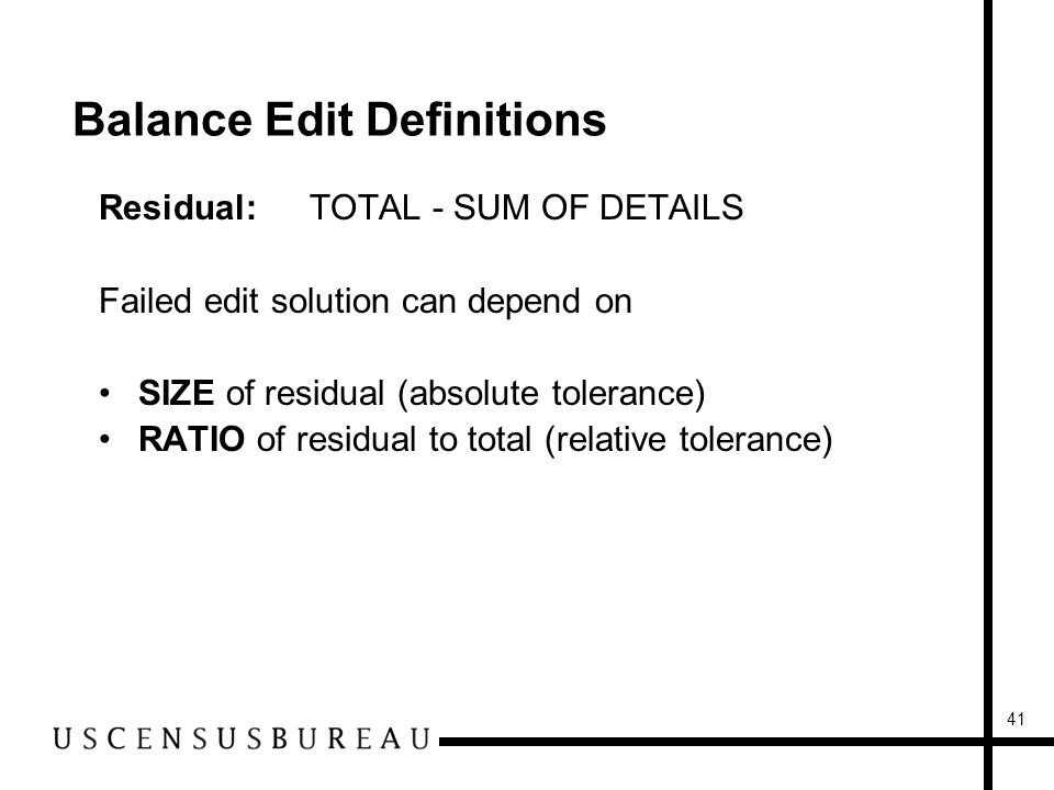 41 Balance Edit Definitions Residual:TOTAL - SUM OF DETAILS Failed edit solution can depend on SIZE of residual (absolute tolerance) RATIO of residual to total (relative tolerance)