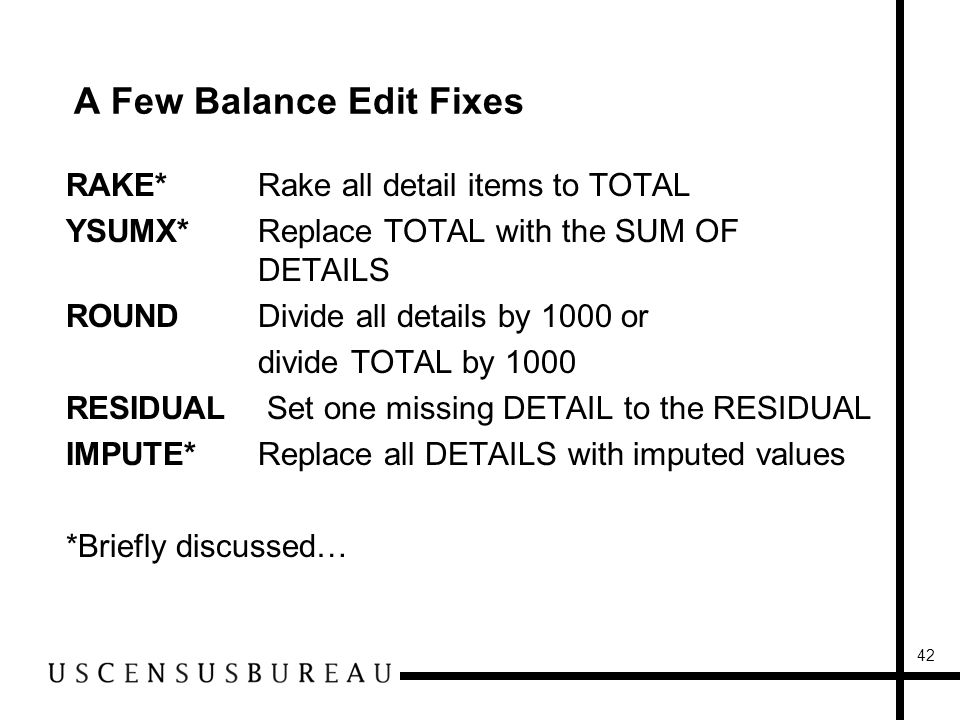 42 A Few Balance Edit Fixes RAKE*Rake all detail items to TOTAL YSUMX*Replace TOTAL with the SUM OF DETAILS ROUNDDivide all details by 1000 or divide TOTAL by 1000 RESIDUAL Set one missing DETAIL to the RESIDUAL IMPUTE*Replace all DETAILS with imputed values *Briefly discussed…