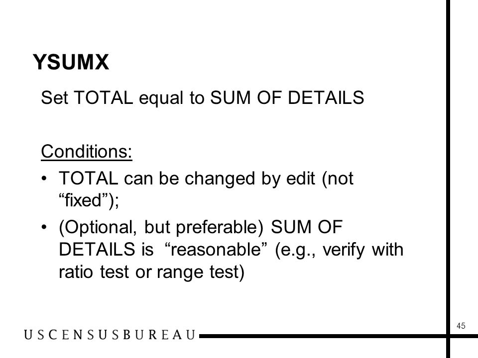 45 YSUMX Set TOTAL equal to SUM OF DETAILS Conditions: TOTAL can be changed by edit (not fixed); (Optional, but preferable) SUM OF DETAILS is reasonable (e.g., verify with ratio test or range test)