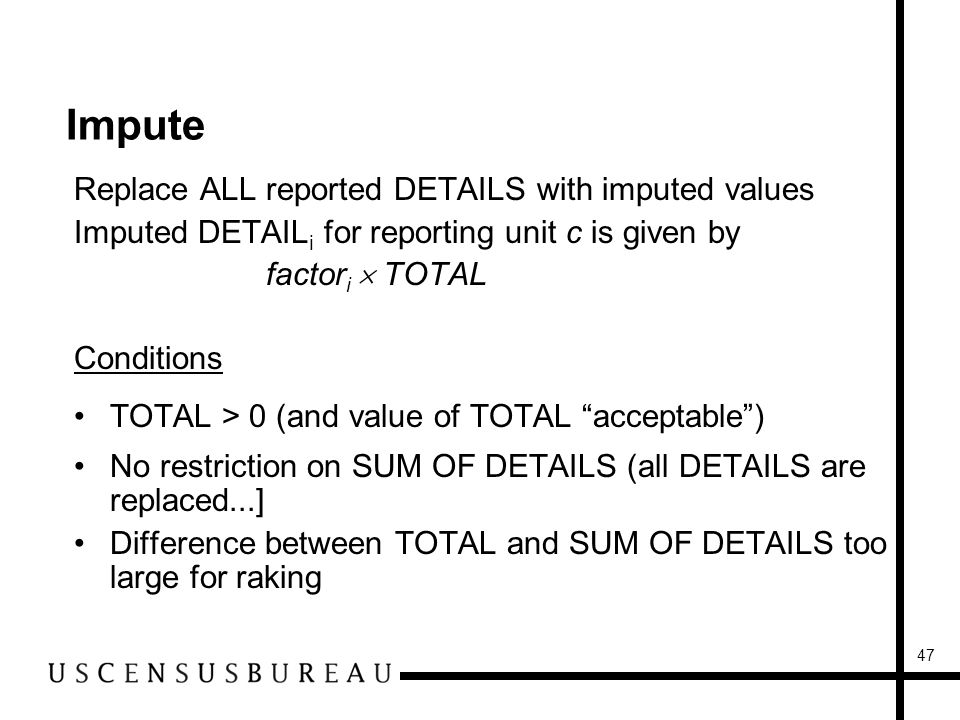 47 Impute Replace ALL reported DETAILS with imputed values Imputed DETAIL i for reporting unit c is given by factor i TOTAL Conditions TOTAL > 0 (and value of TOTAL acceptable) No restriction on SUM OF DETAILS (all DETAILS are replaced...] Difference between TOTAL and SUM OF DETAILS too large for raking