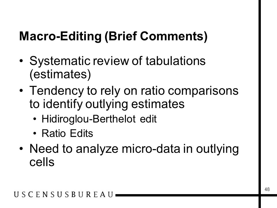 48 Macro-Editing (Brief Comments) Systematic review of tabulations (estimates) Tendency to rely on ratio comparisons to identify outlying estimates Hidiroglou-Berthelot edit Ratio Edits Need to analyze micro-data in outlying cells