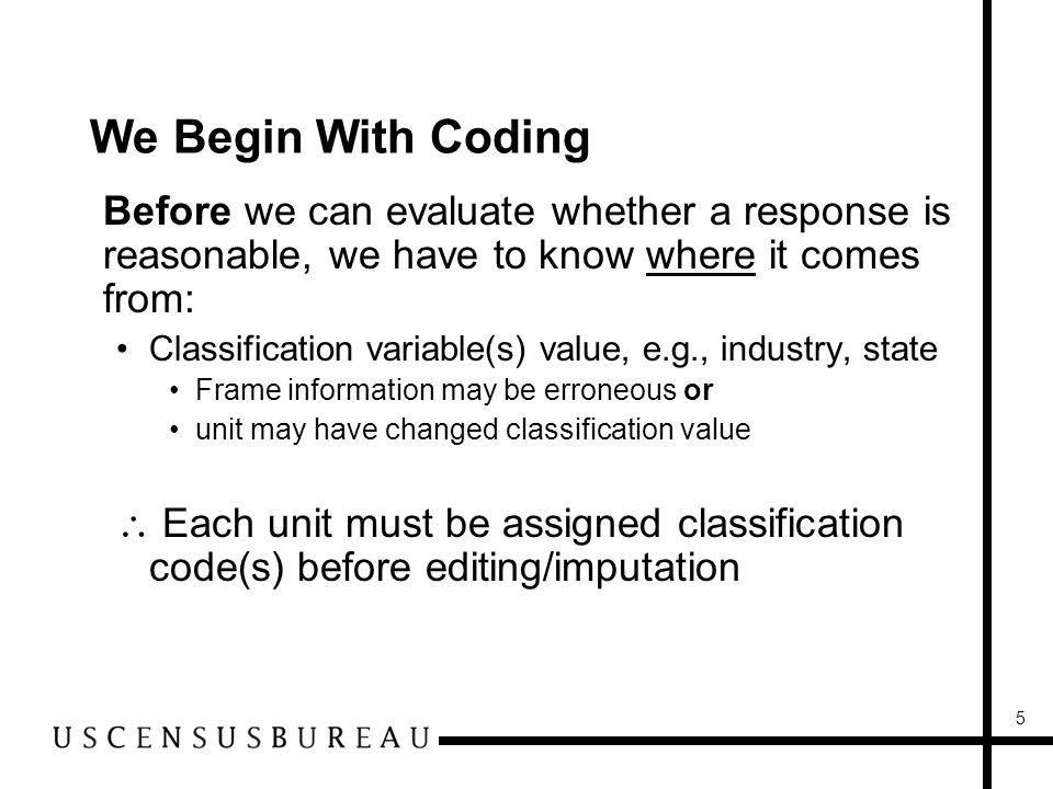 5 We Begin With Coding Before we can evaluate whether a response is reasonable, we have to know where it comes from: Classification variable(s) value, e.g., industry, state Frame information may be erroneous or unit may have changed classification value Each unit must be assigned classification code(s) before editing/imputation