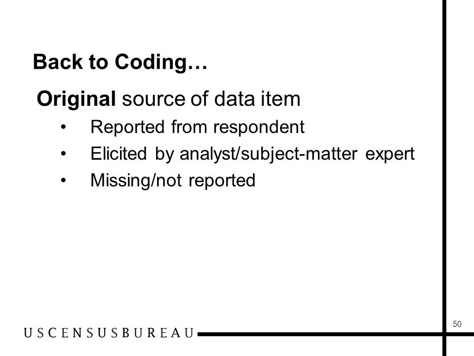 50 Back to Coding… Original source of data item Reported from respondent Elicited by analyst/subject-matter expert Missing/not reported