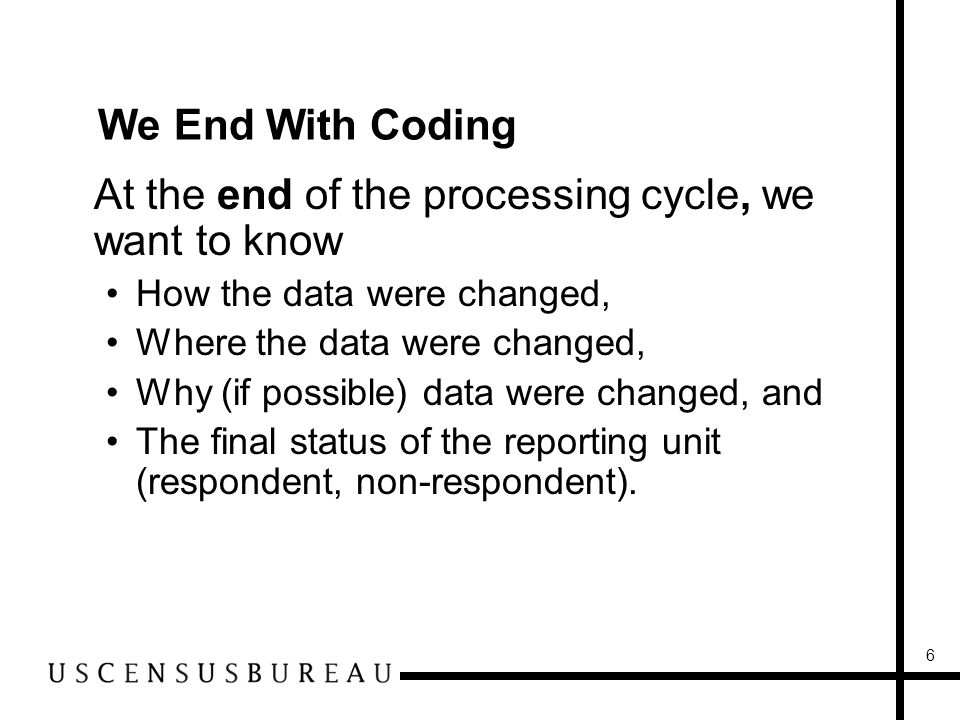 6 We End With Coding At the end of the processing cycle, we want to know How the data were changed, Where the data were changed, Why (if possible) data were changed, and The final status of the reporting unit (respondent, non-respondent).