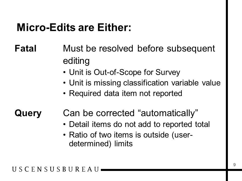 9 Micro-Edits are Either: FatalMust be resolved before subsequent editing Unit is Out-of-Scope for Survey Unit is missing classification variable value Required data item not reported QueryCan be corrected automatically Detail items do not add to reported total Ratio of two items is outside (user- determined) limits
