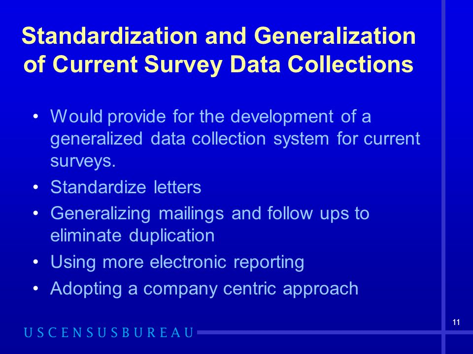 11 Standardization and Generalization of Current Survey Data Collections Would provide for the development of a generalized data collection system for current surveys.