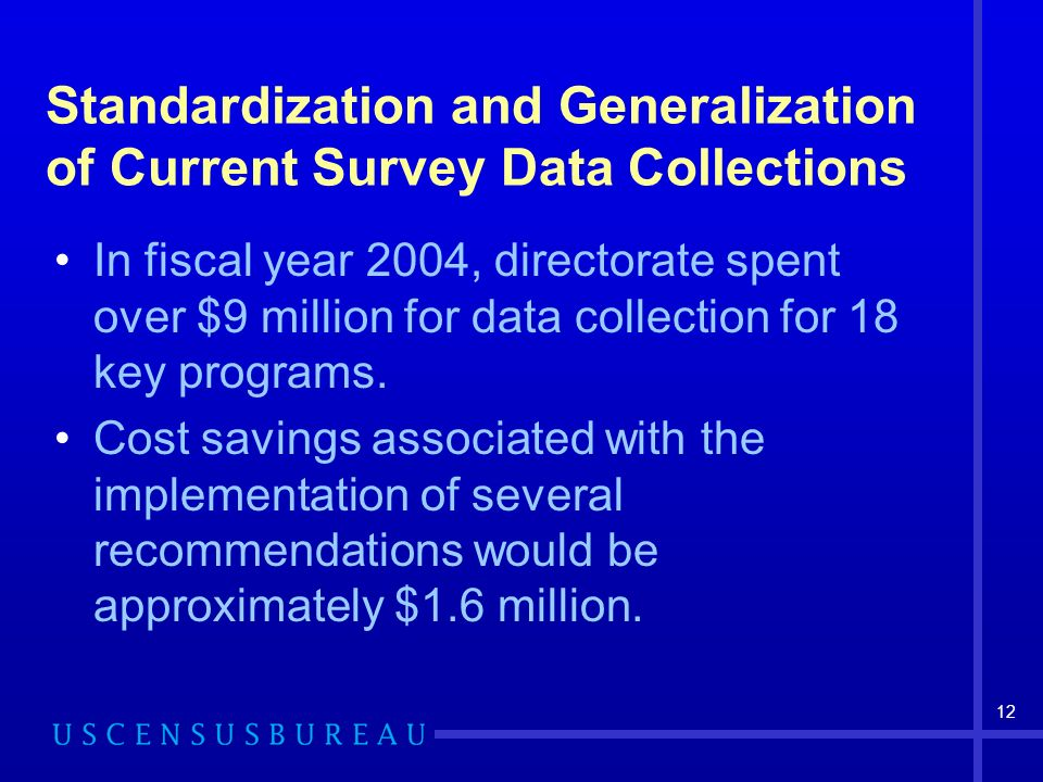 12 Standardization and Generalization of Current Survey Data Collections In fiscal year 2004, directorate spent over $9 million for data collection for 18 key programs.