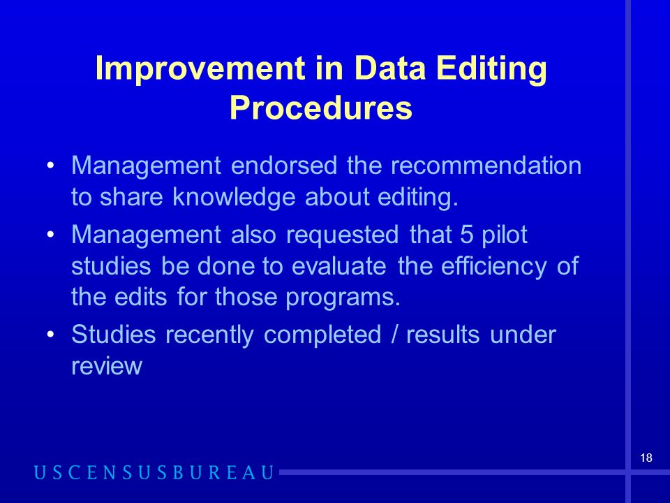 18 Improvement in Data Editing Procedures Management endorsed the recommendation to share knowledge about editing.