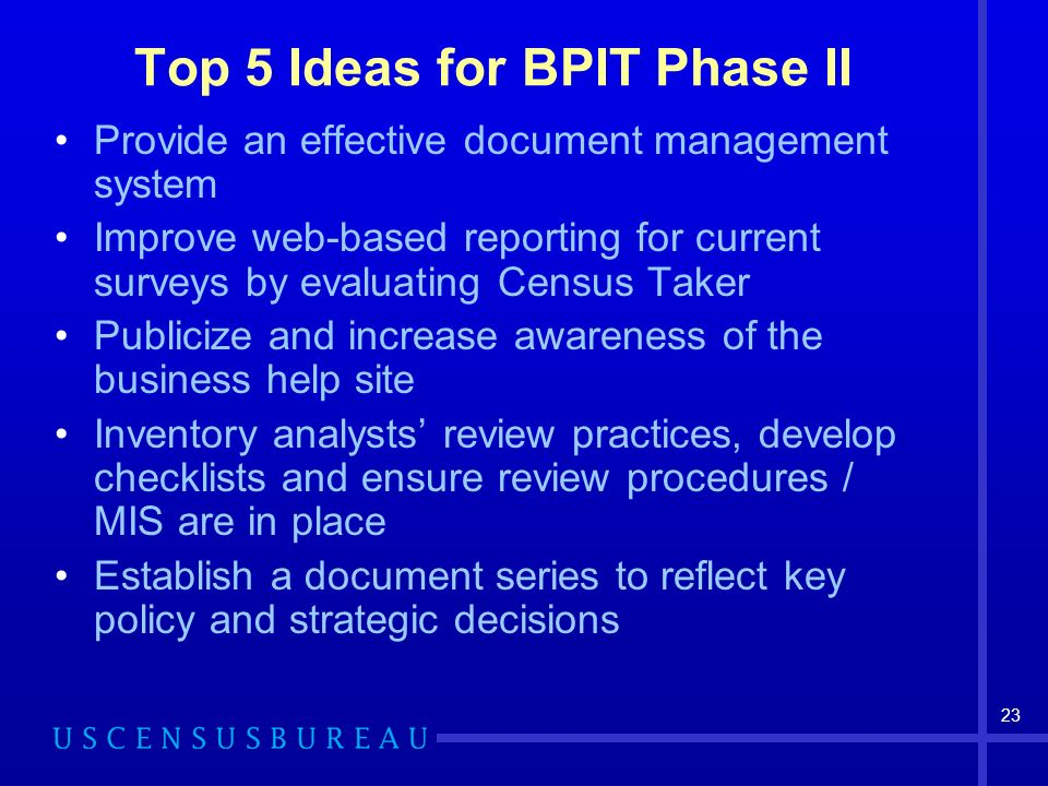 23 Top 5 Ideas for BPIT Phase II Provide an effective document management system Improve web-based reporting for current surveys by evaluating Census Taker Publicize and increase awareness of the business help site Inventory analysts review practices, develop checklists and ensure review procedures / MIS are in place Establish a document series to reflect key policy and strategic decisions