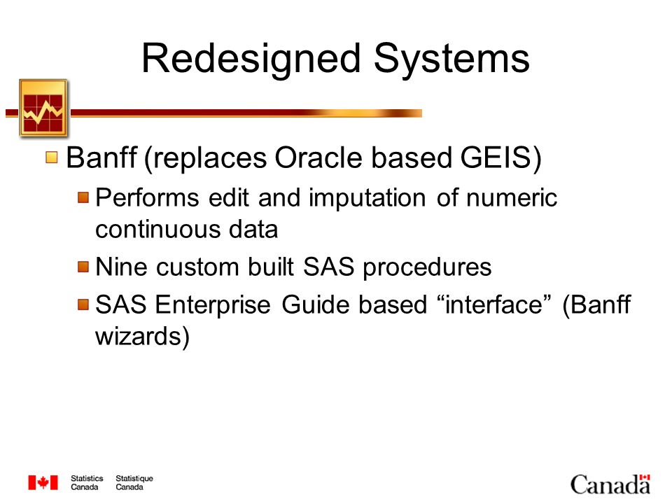 Redesigned Systems Banff (replaces Oracle based GEIS) Performs edit and imputation of numeric continuous data Nine custom built SAS procedures SAS Enterprise Guide based interface (Banff wizards)
