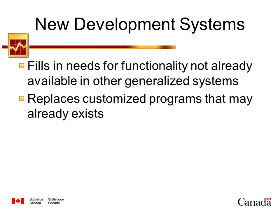 New Development Systems Fills in needs for functionality not already available in other generalized systems Replaces customized programs that may already exists