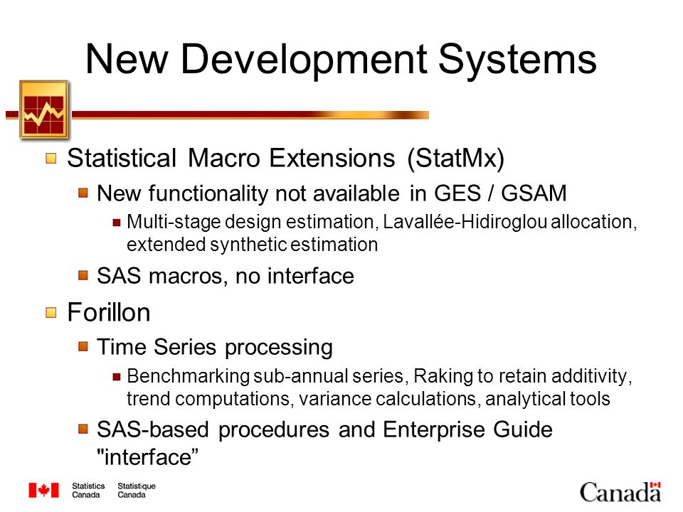 New Development Systems Statistical Macro Extensions (StatMx) New functionality not available in GES / GSAM Multi-stage design estimation, Lavallée-Hidiroglou allocation, extended synthetic estimation SAS macros, no interface Forillon Time Series processing Benchmarking sub-annual series, Raking to retain additivity, trend computations, variance calculations, analytical tools SAS-based procedures and Enterprise Guide interface