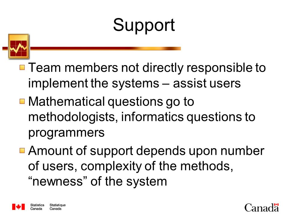 Support Team members not directly responsible to implement the systems – assist users Mathematical questions go to methodologists, informatics questions to programmers Amount of support depends upon number of users, complexity of the methods, newness of the system
