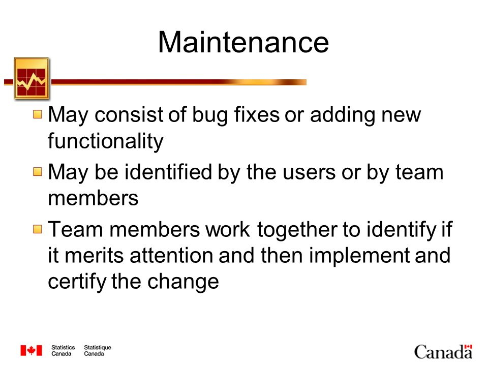 Maintenance May consist of bug fixes or adding new functionality May be identified by the users or by team members Team members work together to identify if it merits attention and then implement and certify the change