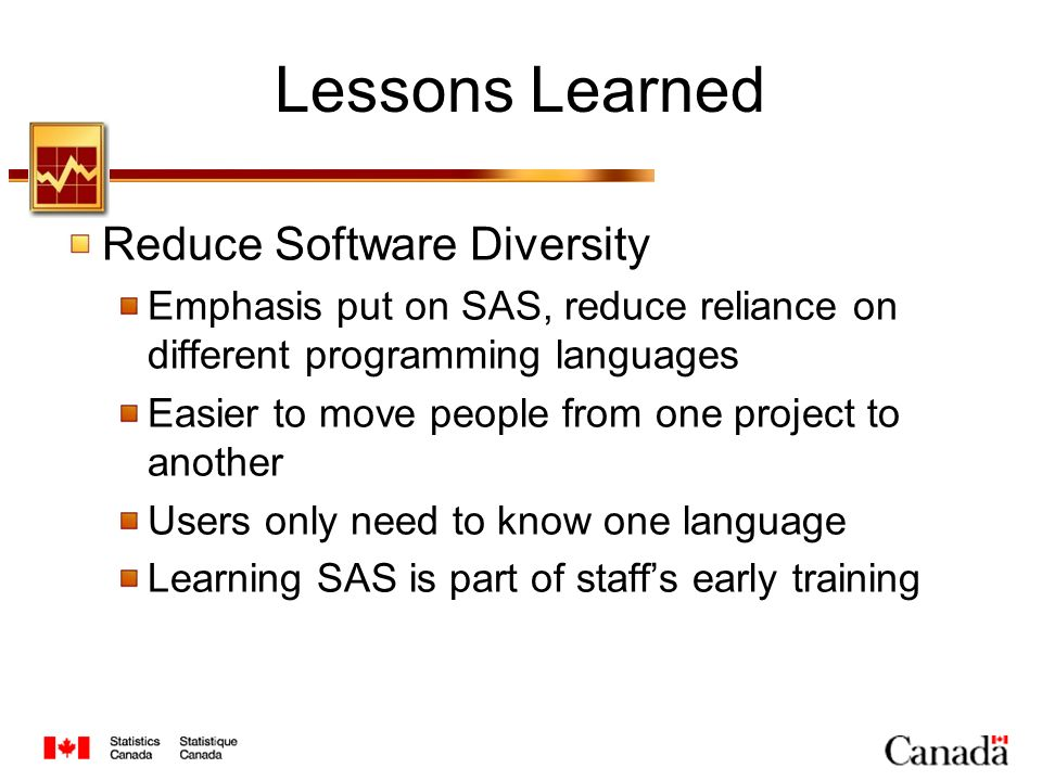 Lessons Learned Reduce Software Diversity Emphasis put on SAS, reduce reliance on different programming languages Easier to move people from one project to another Users only need to know one language Learning SAS is part of staffs early training