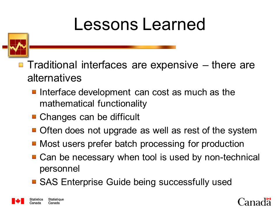 Lessons Learned Traditional interfaces are expensive – there are alternatives Interface development can cost as much as the mathematical functionality Changes can be difficult Often does not upgrade as well as rest of the system Most users prefer batch processing for production Can be necessary when tool is used by non-technical personnel SAS Enterprise Guide being successfully used