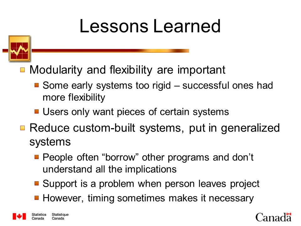 Lessons Learned Modularity and flexibility are important Some early systems too rigid – successful ones had more flexibility Users only want pieces of certain systems Reduce custom-built systems, put in generalized systems People often borrow other programs and dont understand all the implications Support is a problem when person leaves project However, timing sometimes makes it necessary