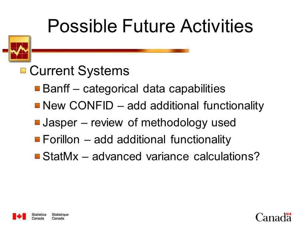 Possible Future Activities Current Systems Banff – categorical data capabilities New CONFID – add additional functionality Jasper – review of methodology used Forillon – add additional functionality StatMx – advanced variance calculations