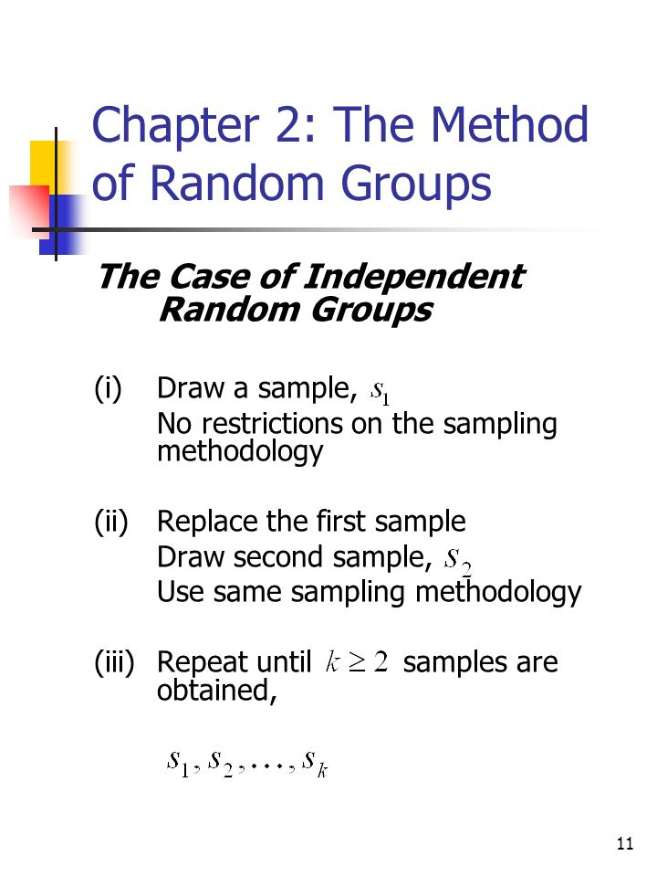11 Chapter 2: The Method of Random Groups The Case of Independent Random Groups (i)Draw a sample, No restrictions on the sampling methodology (ii)Replace the first sample Draw second sample, Use same sampling methodology (iii)Repeat until samples are obtained,