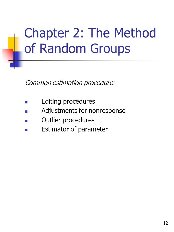 12 Chapter 2: The Method of Random Groups Common estimation procedure: Editing procedures Adjustments for nonresponse Outlier procedures Estimator of parameter