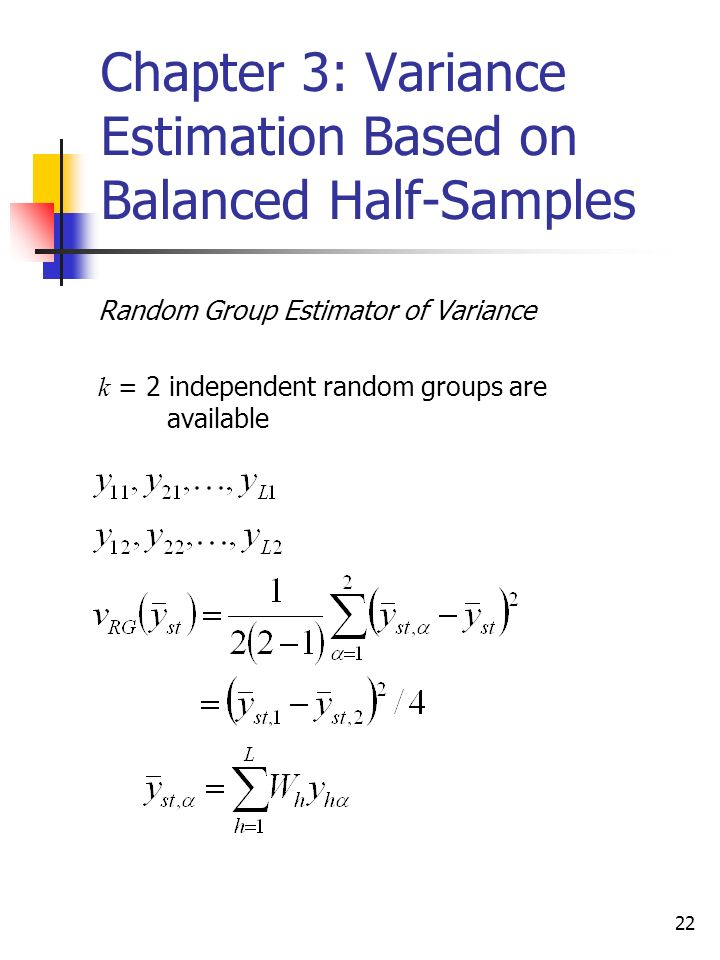 22 Chapter 3: Variance Estimation Based on Balanced Half-Samples Random Group Estimator of Variance k = 2 independent random groups are available