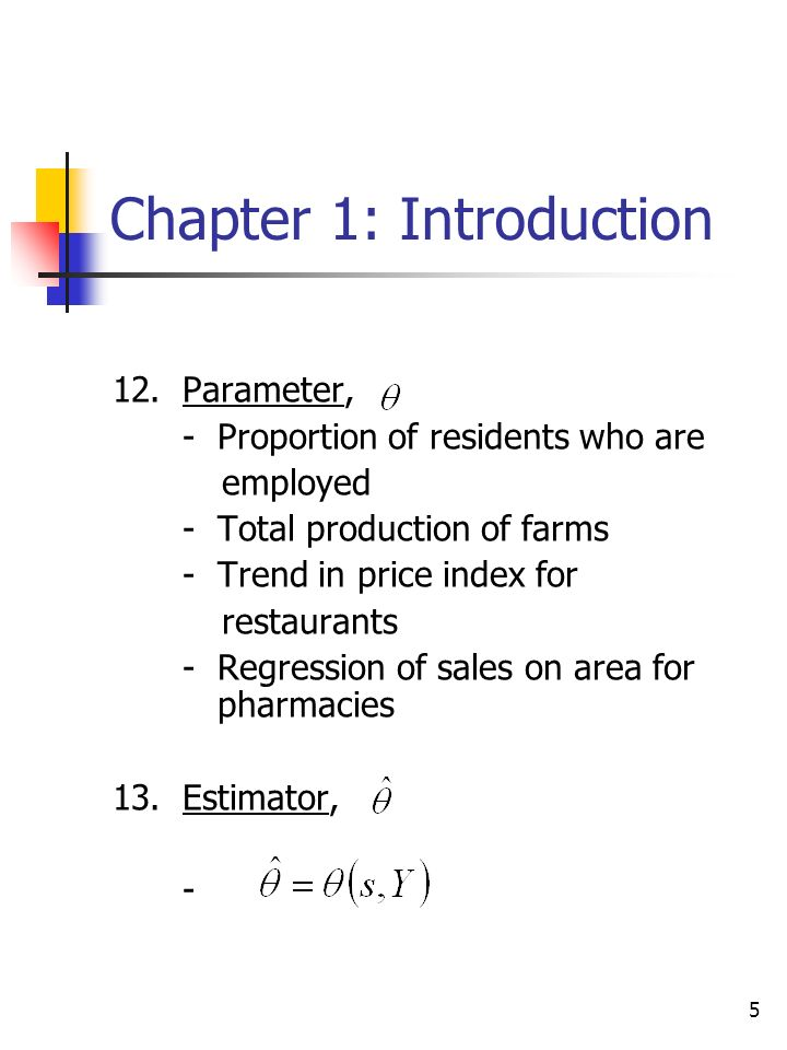 5 Chapter 1: Introduction 12.Parameter, -Proportion of residents who are employed -Total production of farms -Trend in price index for restaurants -Regression of sales on area for pharmacies 13.Estimator, -