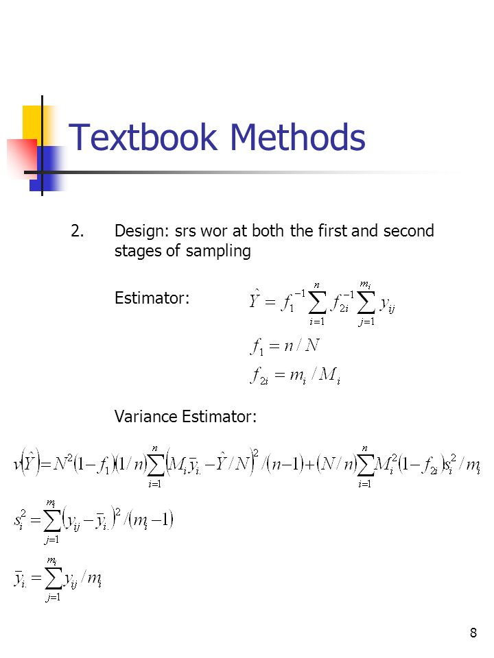 8 Textbook Methods 2.Design: srs wor at both the first and second stages of sampling Estimator: Variance Estimator: