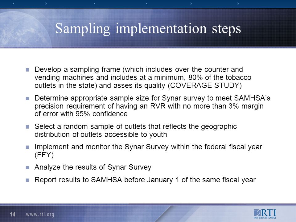 14 Sampling implementation steps Develop a sampling frame (which includes over-the counter and vending machines and includes at a minimum, 80% of the tobacco outlets in the state) and asses its quality (COVERAGE STUDY) Determine appropriate sample size for Synar survey to meet SAMHSAs precision requirement of having an RVR with no more than 3% margin of error with 95% confidence Select a random sample of outlets that reflects the geographic distribution of outlets accessible to youth Implement and monitor the Synar Survey within the federal fiscal year (FFY) Analyze the results of Synar Survey Report results to SAMHSA before January 1 of the same fiscal year