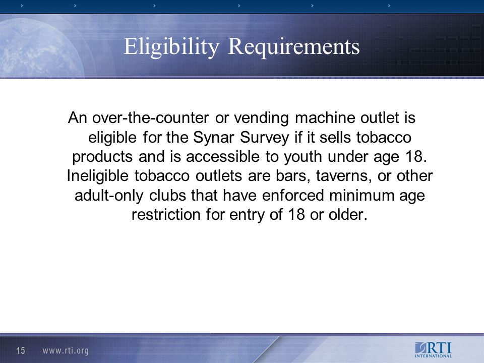 15 Eligibility Requirements An over-the-counter or vending machine outlet is eligible for the Synar Survey if it sells tobacco products and is accessible to youth under age 18.
