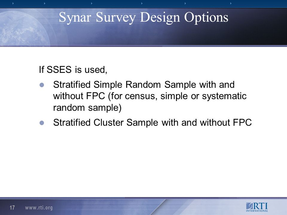 17 If SSES is used, Stratified Simple Random Sample with and without FPC (for census, simple or systematic random sample) Stratified Cluster Sample with and without FPC Synar Survey Design Options