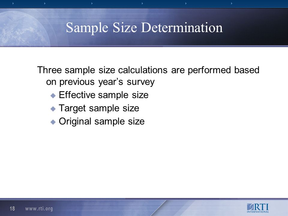 18 Sample Size Determination Three sample size calculations are performed based on previous years survey Effective sample size Target sample size Original sample size
