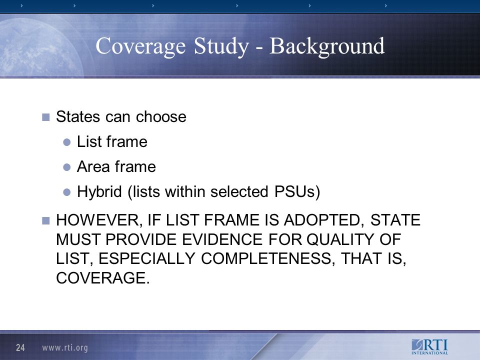 24 Coverage Study - Background States can choose List frame Area frame Hybrid (lists within selected PSUs) HOWEVER, IF LIST FRAME IS ADOPTED, STATE MUST PROVIDE EVIDENCE FOR QUALITY OF LIST, ESPECIALLY COMPLETENESS, THAT IS, COVERAGE.