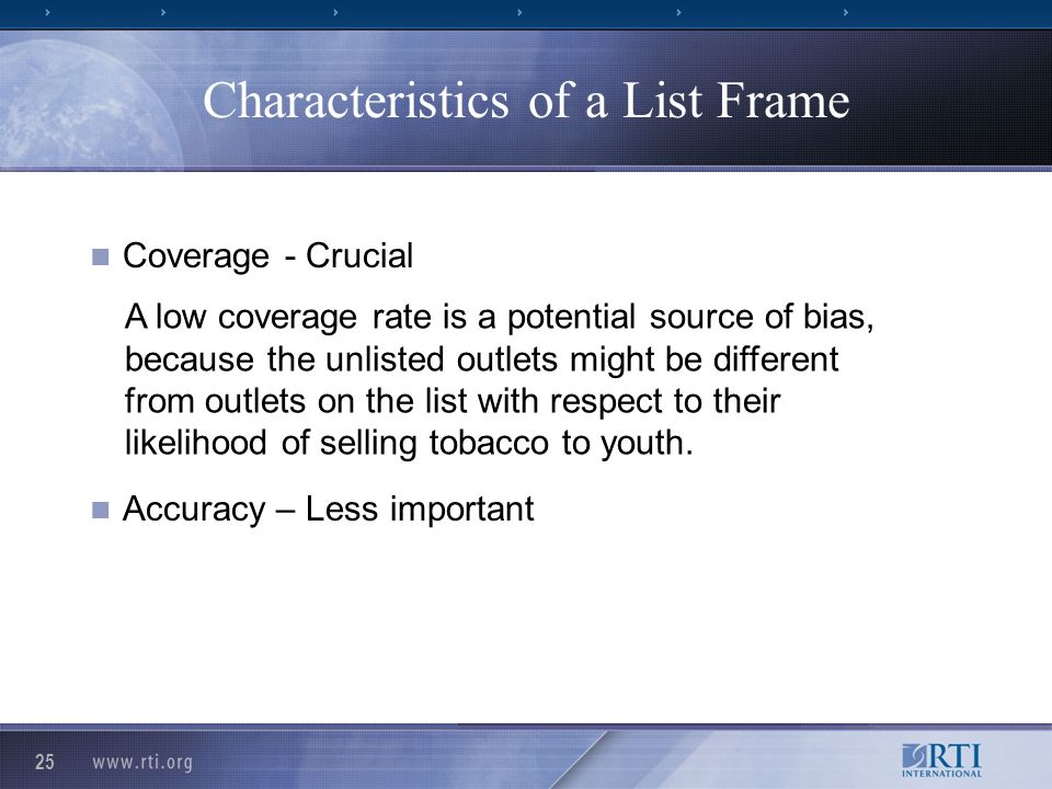 25 Characteristics of a List Frame Coverage - Crucial Accuracy – Less important A low coverage rate is a potential source of bias, because the unlisted outlets might be different from outlets on the list with respect to their likelihood of selling tobacco to youth.