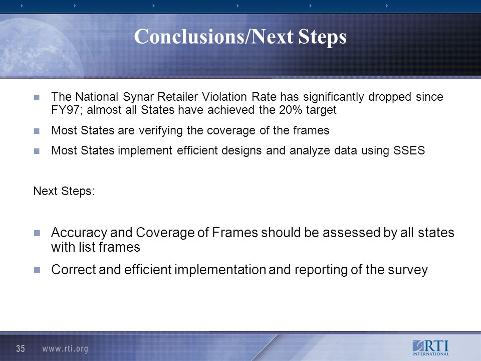 35 Conclusions/Next Steps The National Synar Retailer Violation Rate has significantly dropped since FY97; almost all States have achieved the 20% target Most States are verifying the coverage of the frames Most States implement efficient designs and analyze data using SSES Next Steps: Accuracy and Coverage of Frames should be assessed by all states with list frames Correct and efficient implementation and reporting of the survey