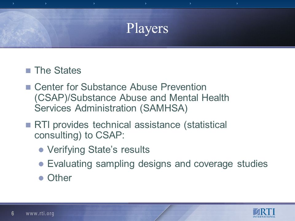 6 Players The States Center for Substance Abuse Prevention (CSAP)/Substance Abuse and Mental Health Services Administration (SAMHSA) RTI provides technical assistance (statistical consulting) to CSAP: Verifying States results Evaluating sampling designs and coverage studies Other