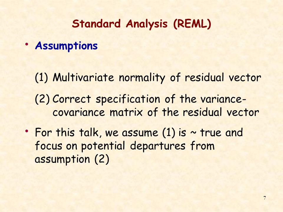 7 Standard Analysis (REML) Assumptions (1)Multivariate normality of residual vector (2)Correct specification of the variance- covariance matrix of the residual vector For this talk, we assume (1) is ~ true and focus on potential departures from assumption (2)