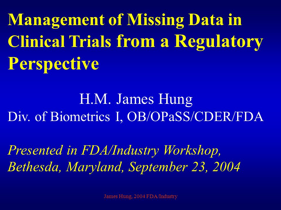 James Hung, 2004 FDA/Industry Management of Missing Data in Clinical Trials from a Regulatory Perspective H.M.