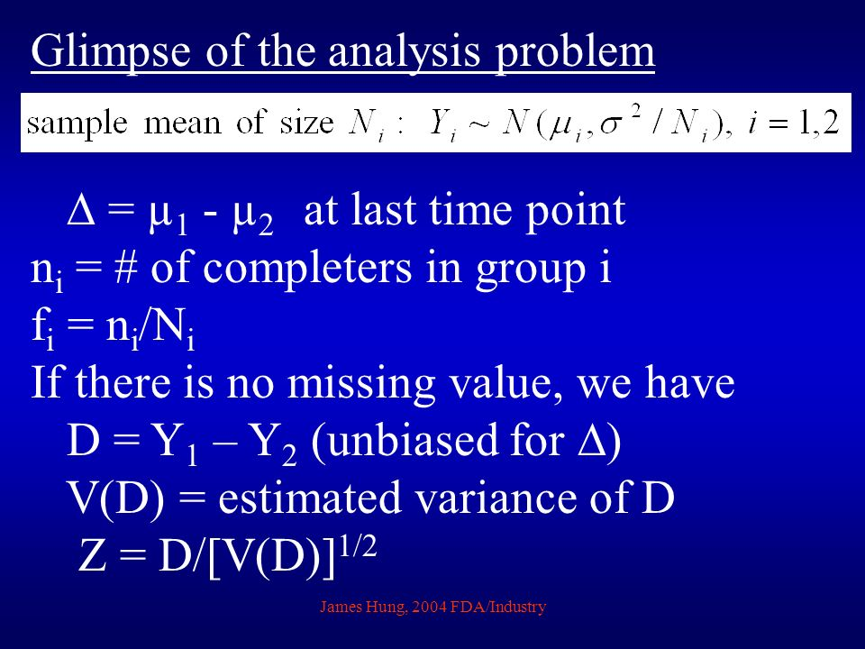 James Hung, 2004 FDA/Industry Glimpse of the analysis problem = µ 1 - µ 2 at last time point n i = # of completers in group i f i = n i /N i If there is no missing value, we have D = Y 1 – Y 2 (unbiased for ) V(D) = estimated variance of D Z = D/[V(D)] 1/2