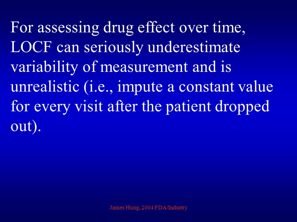 James Hung, 2004 FDA/Industry For assessing drug effect over time, LOCF can seriously underestimate variability of measurement and is unrealistic (i.e., impute a constant value for every visit after the patient dropped out).