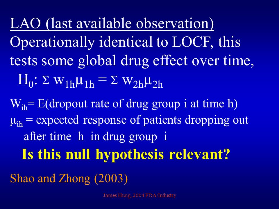 James Hung, 2004 FDA/Industry LAO (last available observation) Operationally identical to LOCF, this tests some global drug effect over time, H 0 : w 1h µ 1h = w 2h µ 2h W ih = E(dropout rate of drug group i at time h) μ ih = expected response of patients dropping out after time h in drug group i Is this null hypothesis relevant.