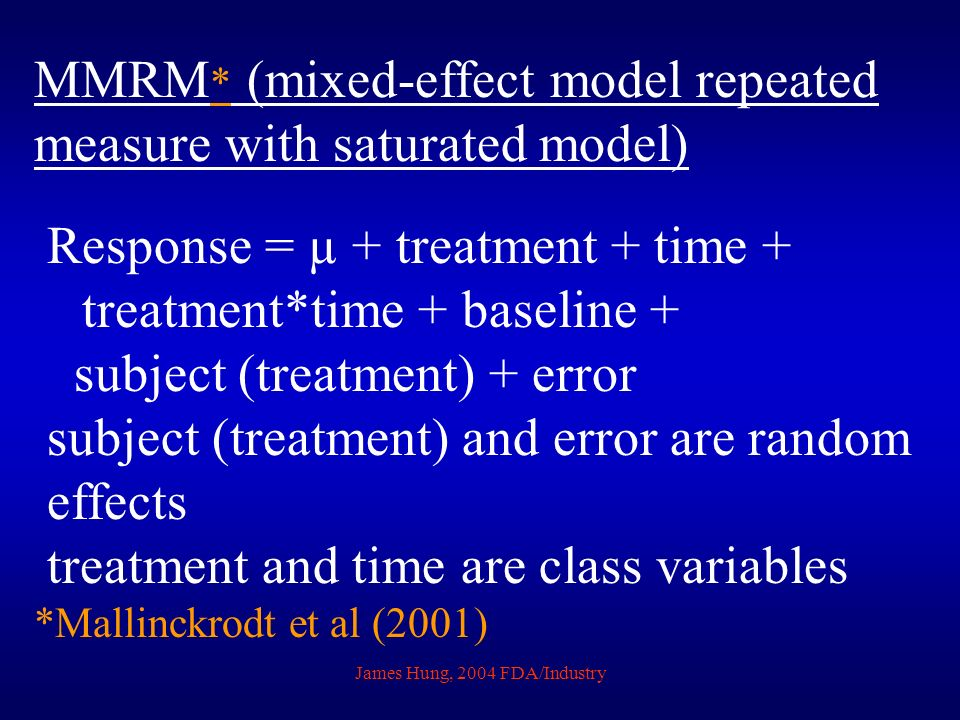 James Hung, 2004 FDA/Industry MMRM * (mixed-effect model repeated measure with saturated model) Response = µ + treatment + time + treatment*time + baseline + subject (treatment) + error subject (treatment) and error are random effects treatment and time are class variables *Mallinckrodt et al (2001)